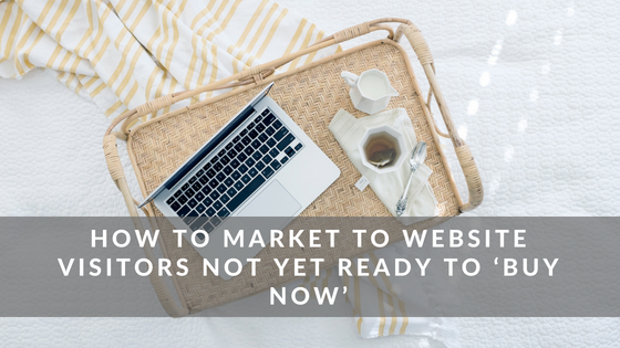 How to Market to Website Visitors Not yet ready to buy